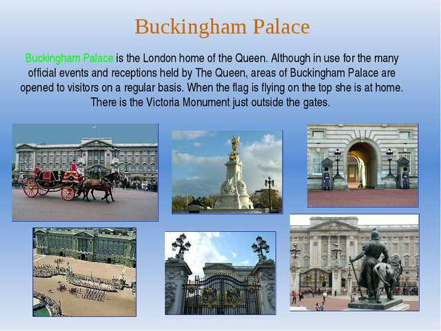 Buckingham Palace Buckingham Palace is the London home of the Queen. Although...