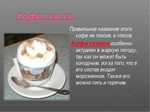 Правильное название этого кофе не глиссе, а гляссе. Кофе гляссе особенно акту