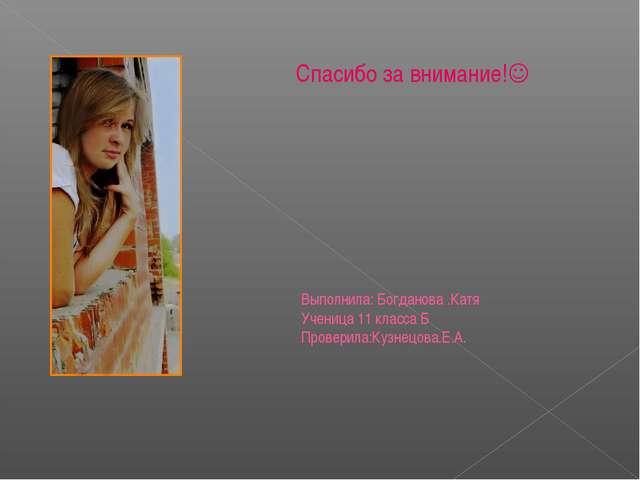 Спасибо за внимание! Выполнила: Богданова .Катя Ученица 11 класса Б Проверил...
