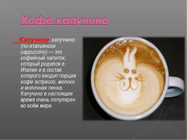 Капучино, капуччино (по-итальянски cappuccino) — это кофейный напиток, котор...