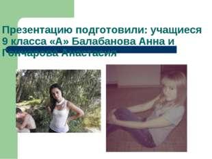 Презентацию подготовили: учащиеся 9 класса «А» Балабанова Анна и Гончарова Ан