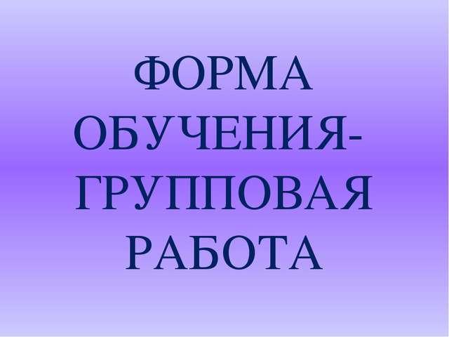ФОРМА ОБУЧЕНИЯ- ГРУППОВАЯ РАБОТА