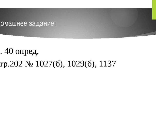 Домашнее задание: п. 40 опред, стр.202 № 1027(б), 1029(б), 1137