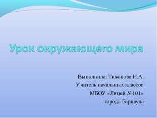 Выполнила: Тихонова Н.А. Учитель начальных классов МБОУ «Лицей №101» города