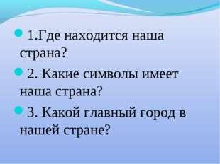 1.Где находится наша страна? 2. Какие символы имеет наша страна? 3. Какой гла