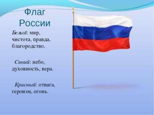 Флаг России Белый: мир, чистота, правда, благородство. Синий: небо, духовност