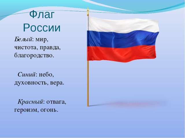 Флаг России Белый: мир, чистота, правда, благородство. Синий: небо, духовност...