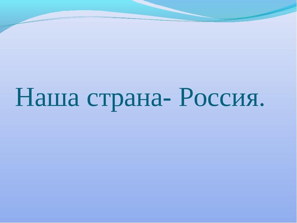 Наша страна- Россия.