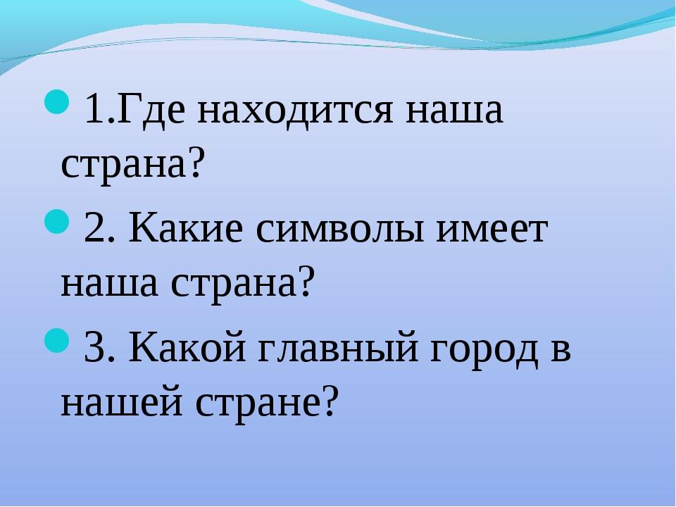 1.Где находится наша страна? 2. Какие символы имеет наша страна? 3. Какой гла...