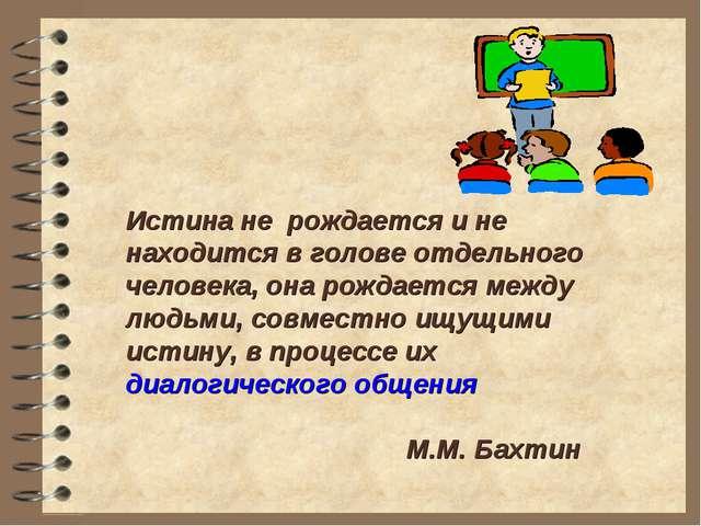 Истина не рождается и не находится в голове отдельного человека, она рождает...