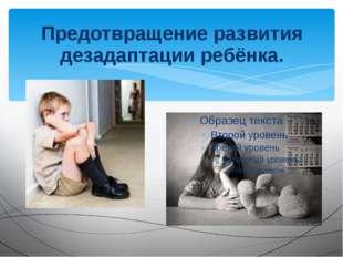 Предотвращение развития дезадаптации ребёнка.