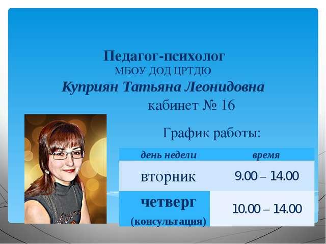Педагог-психолог МБОУ ДОД ЦРТДЮ Куприян Татьяна Леонидовна кабинет № 16 Графи...