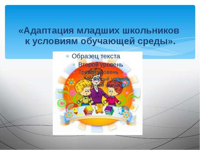 «Адаптация младших школьников к условиям обучающей среды».