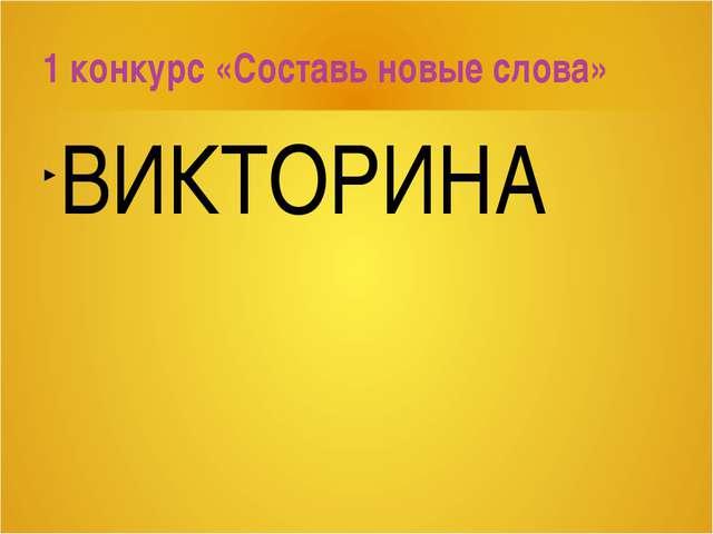 ВИКТОРИНА 1 конкурс «Составь новые слова»