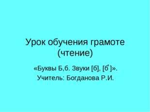 Урок обучения грамоте (чтение) «Буквы Б,б. Звуки [б], [б ]». Учитель: Богдано