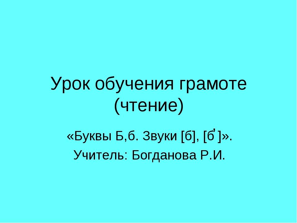 Урок обучения грамоте (чтение) «Буквы Б,б. Звуки [б], [б ]». Учитель: Богдано...