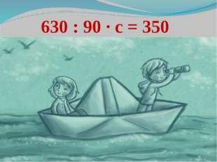 630 : 90 ∙ с = 350