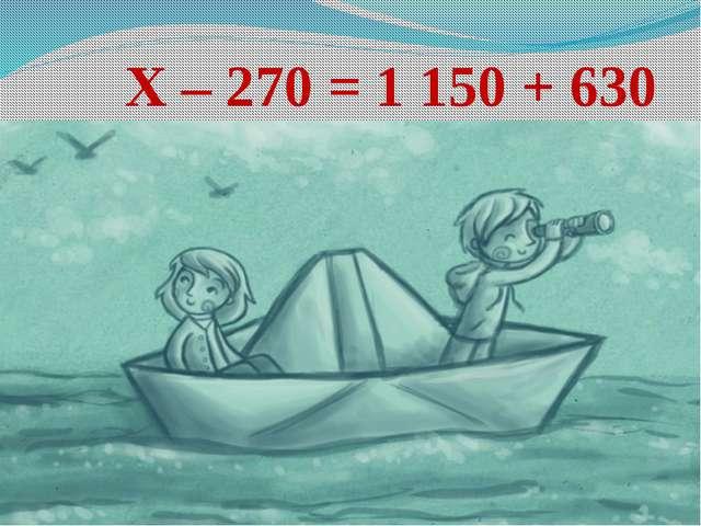 Х – 270 = 1 150 + 630