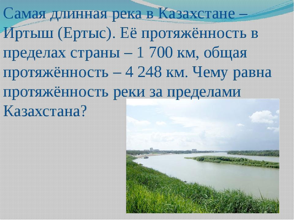 Самая длинная река в Казахстане – Иртыш (Ертыс). Её протяжённость в пределах...