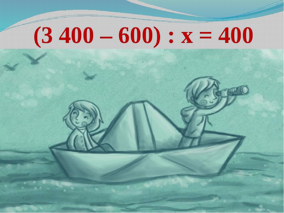(3 400 – 600) : х = 400