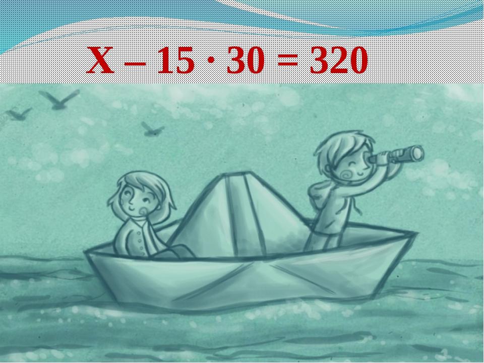Х – 15 ∙ 30 = 320
