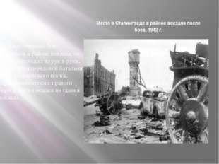 Место в Сталинграде в районе вокзала после боев, 1942 г. Ожесточенные бои зав