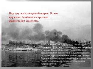 Над двухкилометровой ширью Волги кружили, бомбили и стреляли фашистские само