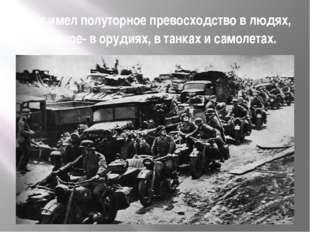 Враг имел полуторное превосходство в людях, двойное- в орудиях, в танках и са