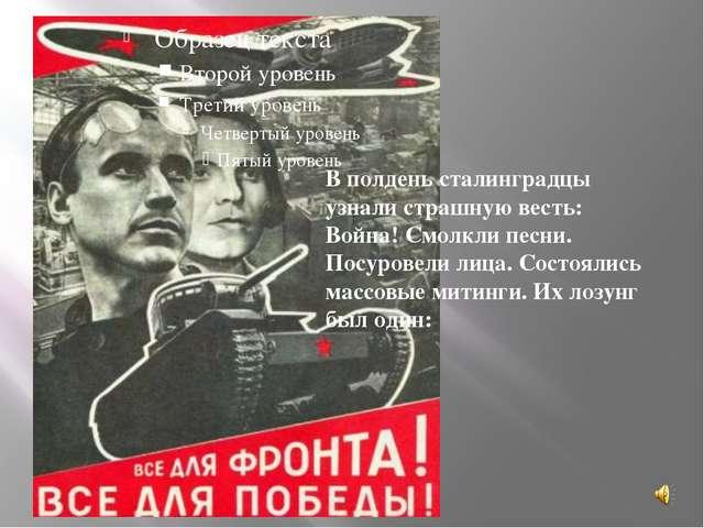 В полдень сталинградцы узнали страшную весть: Война! Смолкли песни. Посурове...