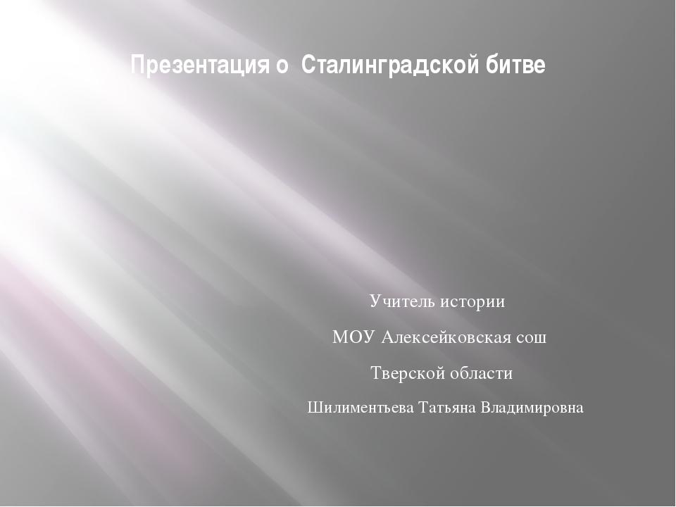 Презентация о Сталинградской битве Учитель истории МОУ Алексейковская сош Тве...