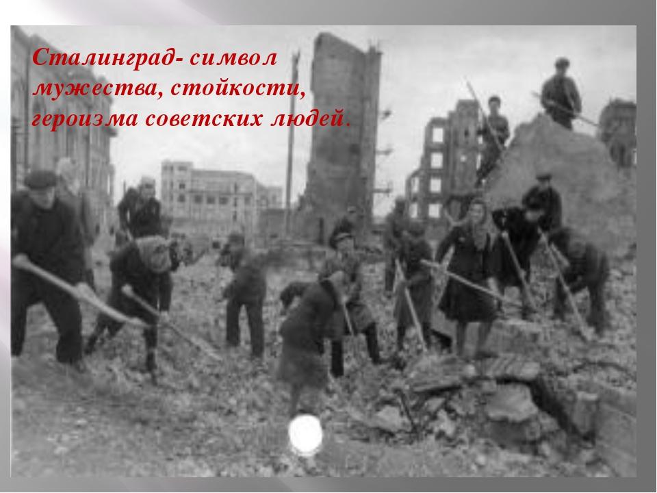 Сталинград- символ мужества, стойкости, героизма советских людей.