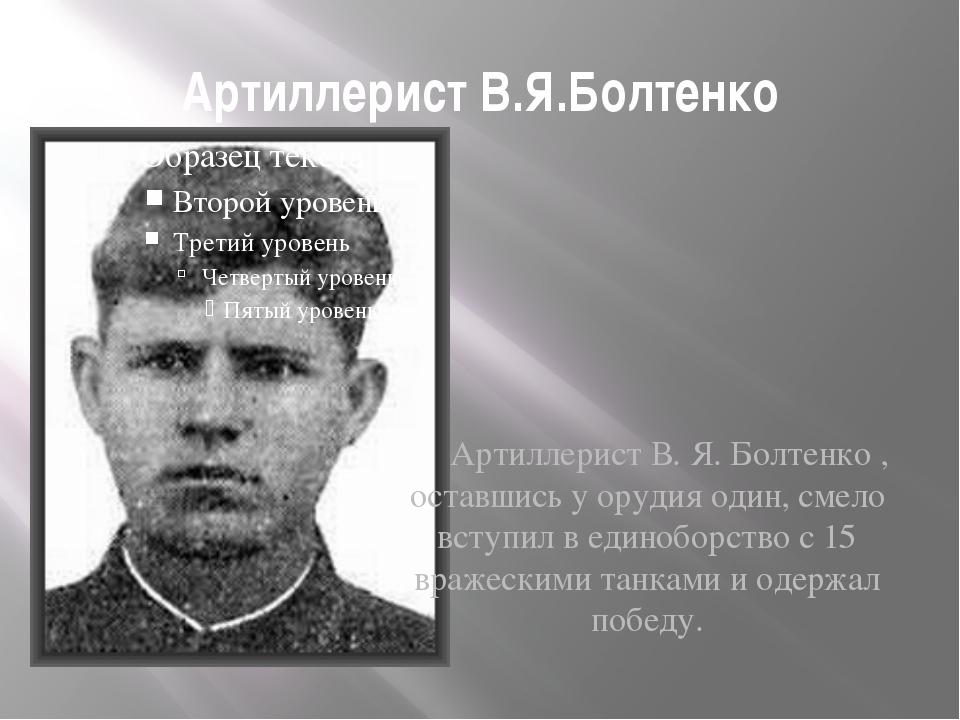 Артиллерист В.Я.Болтенко Артиллерист В. Я. Болтенко , оставшись у орудия один...
