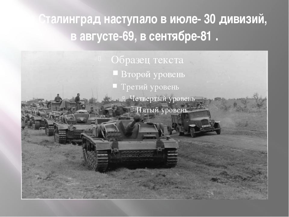 На Сталинград наступало в июле- 30 дивизий, в августе-69, в сентябре-81 .