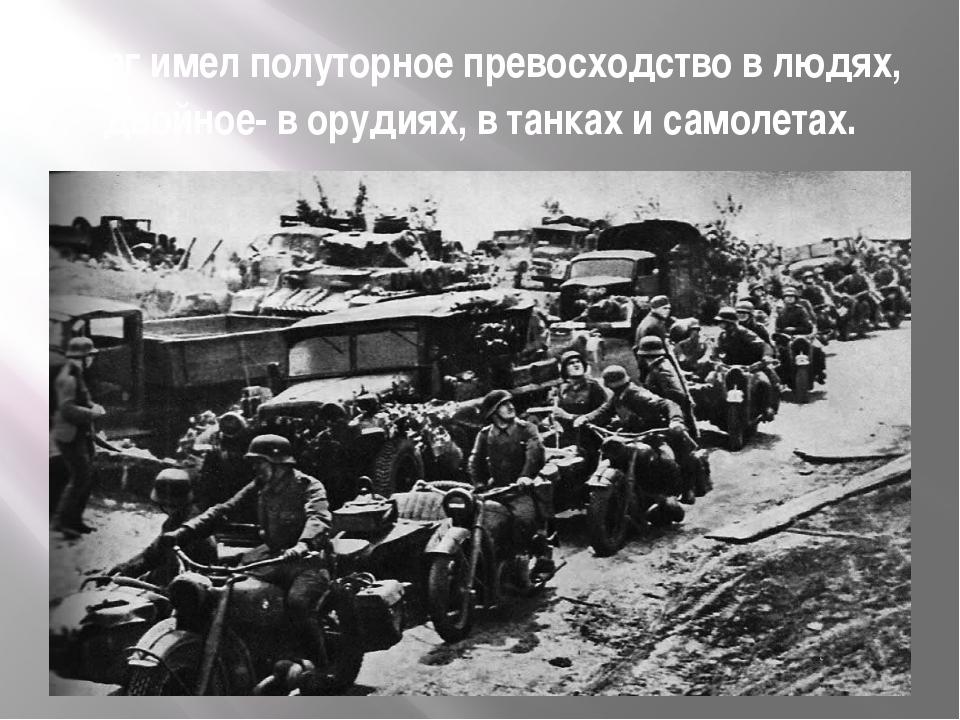 Враг имел полуторное превосходство в людях, двойное- в орудиях, в танках и са...