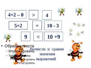 Вычисли и сравни значения выражений 4+2 – 0 5+2 = 10 - 3 4 > 9 < 10 +9