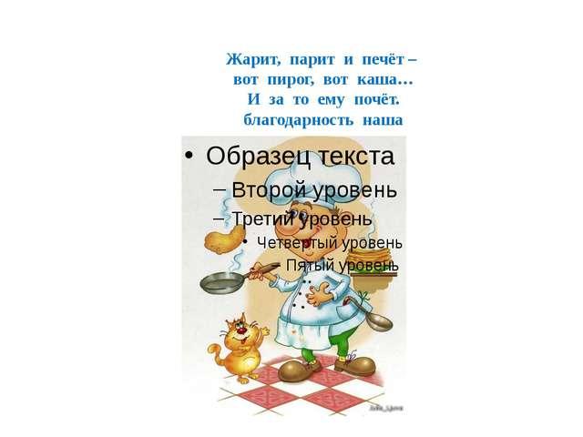 Жарит, парит и печёт – вот пирог, вот каша… И за то ему почёт. благодарность...