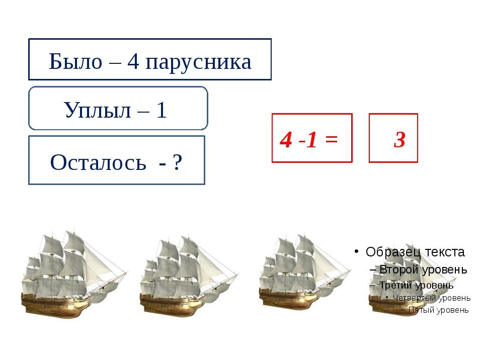 Было – 4 парусника Уплыл – 1 Осталось - ? 4 -1 = 223