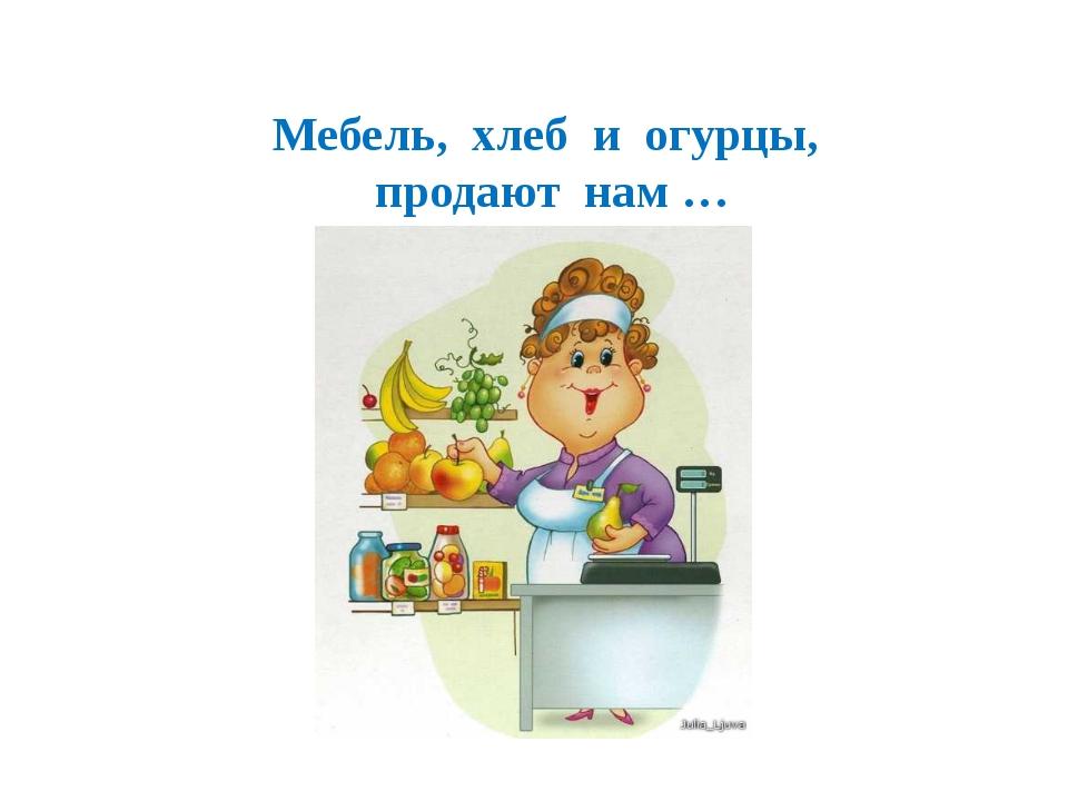 Мебель, хлеб и огурцы, продают нам …