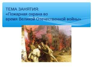 ТЕМА ЗАНЯТИЯ: «Пожарная охрана во время Великой Отечественной войны»