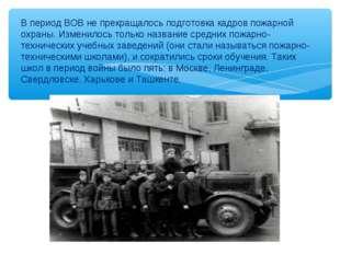 В период ВОВ не прекращалось подготовка кадров пожарной охраны. Изменилось то
