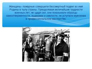 Женщины- пожарные совершили бессмертный подвиг во имя Родины в тылу страны. П