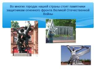 Во многих городах нашей страны стоят памятники защитникам огненного фронта Ве