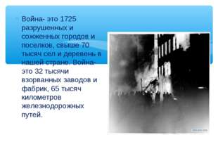 . Война- это 1725 разрушенных и сожженных городов и поселков, свыше 70 тысяч