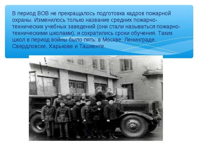 В период ВОВ не прекращалось подготовка кадров пожарной охраны. Изменилось то...