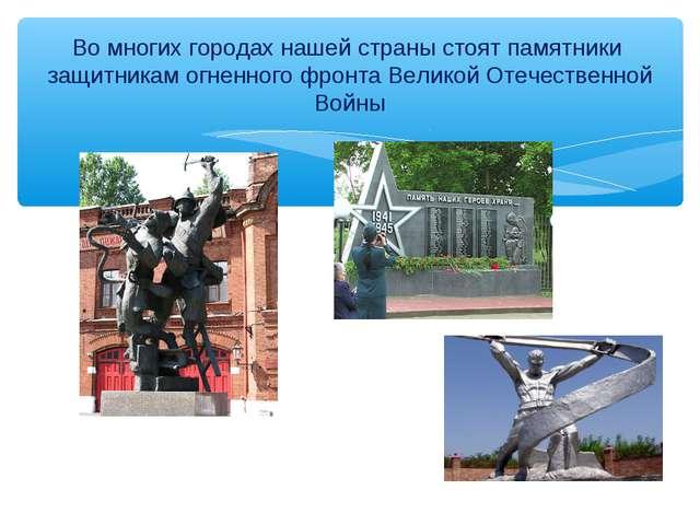 Во многих городах нашей страны стоят памятники защитникам огненного фронта Ве...
