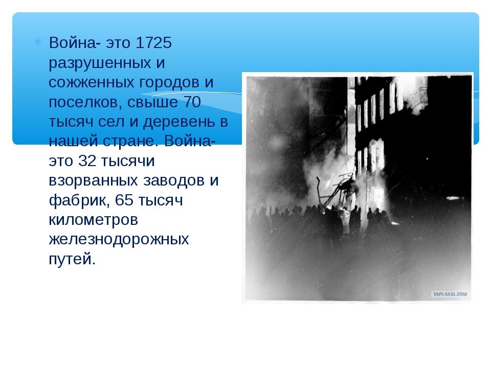 . Война- это 1725 разрушенных и сожженных городов и поселков, свыше 70 тысяч...