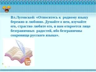 Вл.Луговской: «Относитесь к родному языку бережно и любовно. Думайте о нем, и