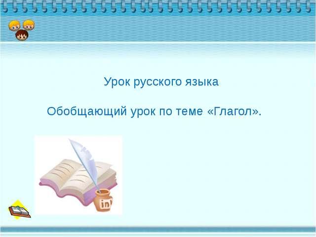 Урок русского языка Обобщающий урок по теме «Глагол».