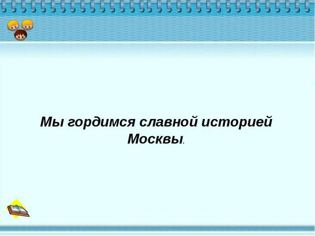 Мы гордимся славной историей Москвы.