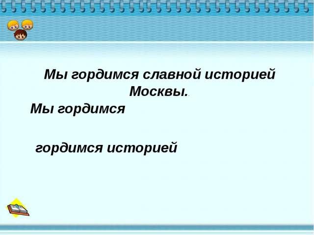 Мы гордимся славной историей Москвы.. Мы гордимся гордимся историей